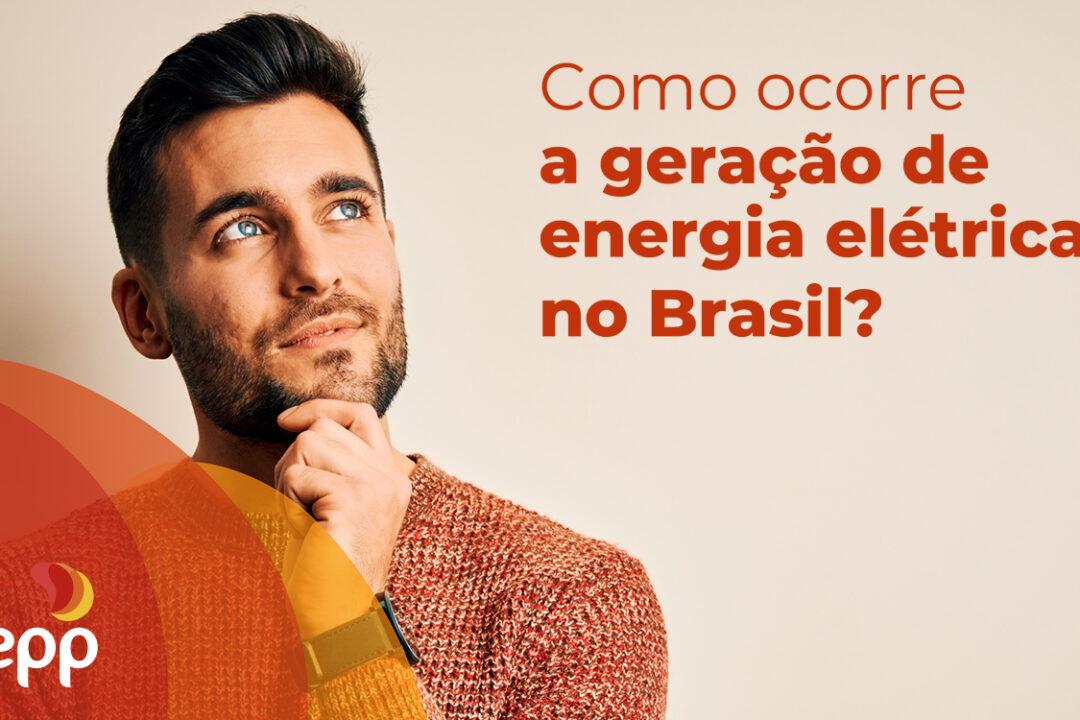 Como ocorre a geração de energia elétrica no Brasil?